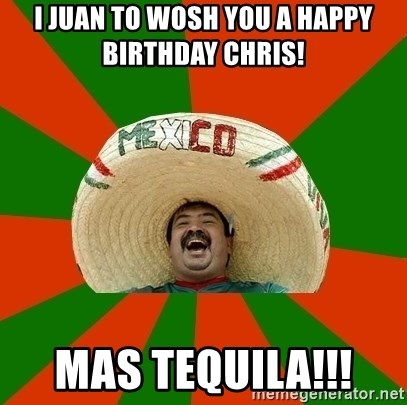 Mexico - I Juan to Wosh you a Happy Birthday Chris!  Mas Tequila!!!
