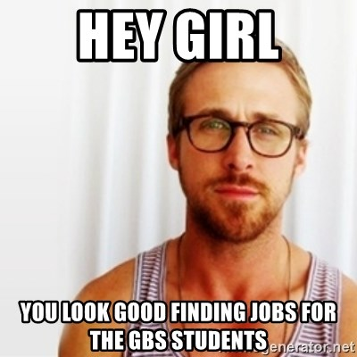 Ryan Gosling Hey  - Hey girl You look good finding jobs for the GBS students