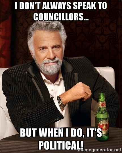 The Most Interesting Man In The World - I don't always speak to councillors... But when i do, it's POLITICAL!