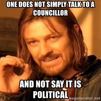 One Does Not Simply - One does not simply talk to a councillor and not say it is political