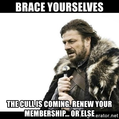 Winter is Coming - BRACE YOURSELVES THE CULL IS COMING. RENEW YOUR MEMBERSHIP... OR ELSE