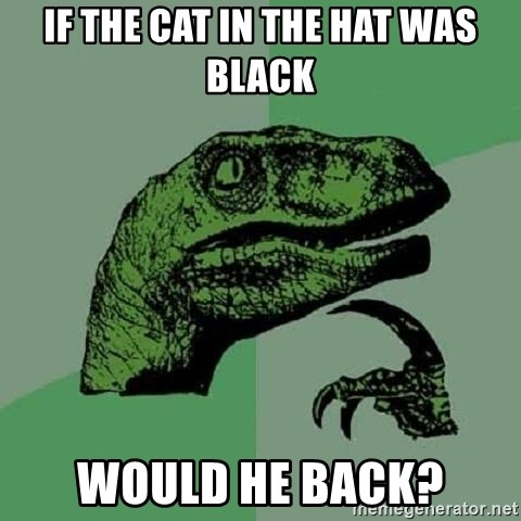 Philosoraptor - If the Cat in the Hat was black would he back?