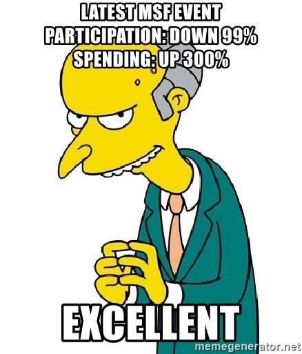 Mr Burns meme - Latest MSF Event          Participation: Down 99% Spending: Up 300% Excellent