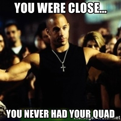 Dom Fast and Furious - You were close... You never had your quad