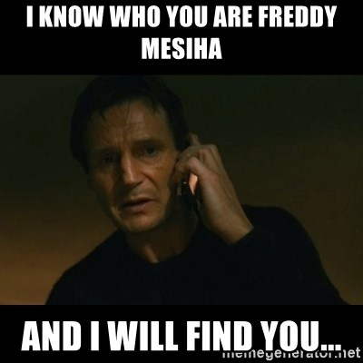 liam neeson taken - I know who you are Freddy Mesiha And I will find you...