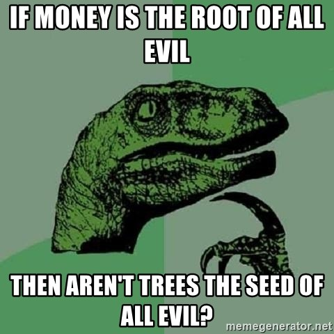 Philosoraptor - IF MONEY IS THE ROOT OF ALL EVIL THEN AREN'T TREES THE SEED OF ALL EVIL?