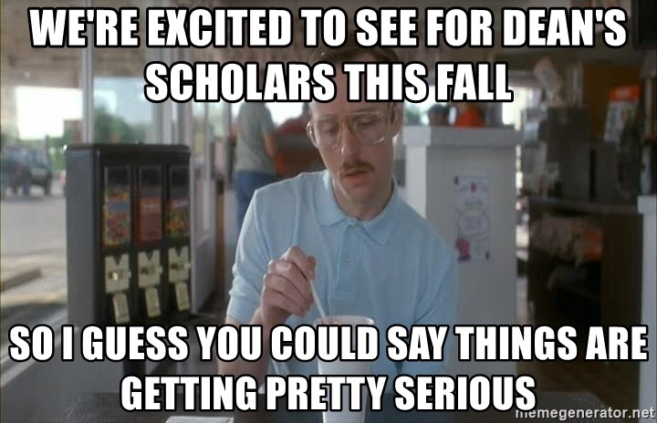 so i guess you could say things are getting pretty serious - we're excited to see for Dean's Scholars this fall so i guess you could say things are getting pretty serious