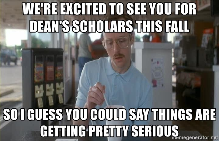 so i guess you could say things are getting pretty serious - we're excited to see you for dean's scholars this fall so I guess you could say things are getting pretty serious