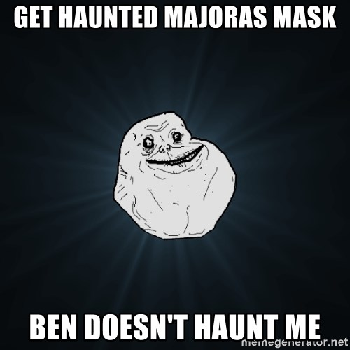 Forever Alone - get haunted majoras mask ben doesn't haunt me