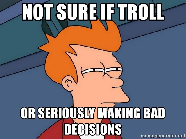 Futurama Fry - NOT SURE IF TROLL OR SERIOUSLY MAKING BAD DECISIONS