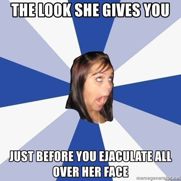 Annoying Facebook Girl - the look she gives you just before you ejaculate all over her face