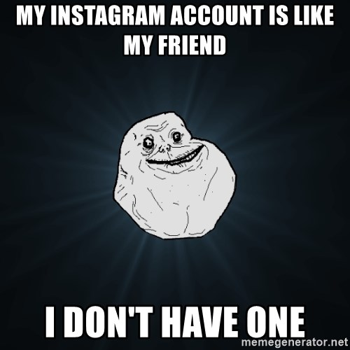 Forever Alone - my instagram account is like my friend i don't have one