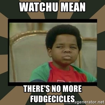 What you talkin' bout Willis  - WATCHU MEAN THERE'S NO MORE FUDGECICLES