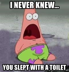 D Face Patrick - I NEVER KNEW... YOU SLEPT WITH A TOILET