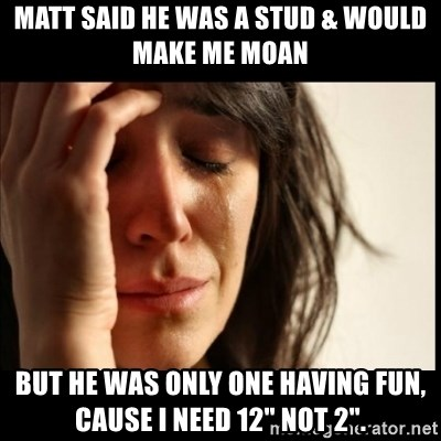 """First World Problems - Matt said he was a stud & would make me moan But he was only one having fun, Cause I need 12"""" not 2""""."""
