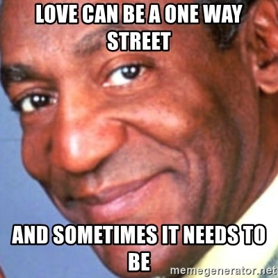Creepy bill cosby - Love can be a one way street And sometimes it needs to be