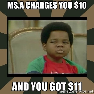 What you talkin' bout Willis  - Ms.a charges you $10 And you got $11