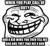 Troll Faceee - when you play call of duty  and a kid wins you then tell his dad and they take his X box