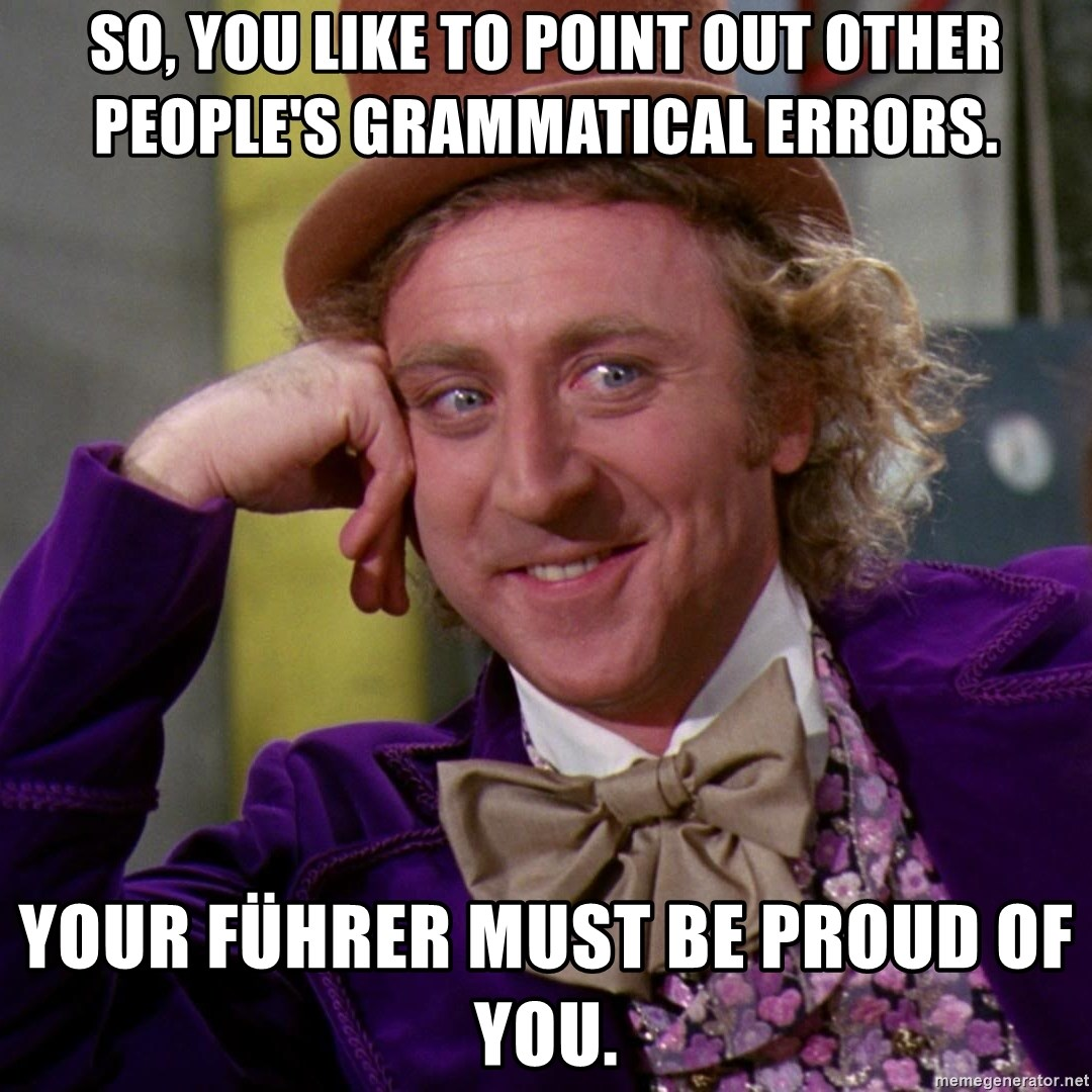 Willy Wonka - So, you like to point out other people's grammatical errors. Your Führer must be proud of you.