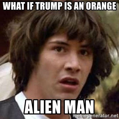 Conspiracy Keanu - what if trump is an orange ALIEN MAN