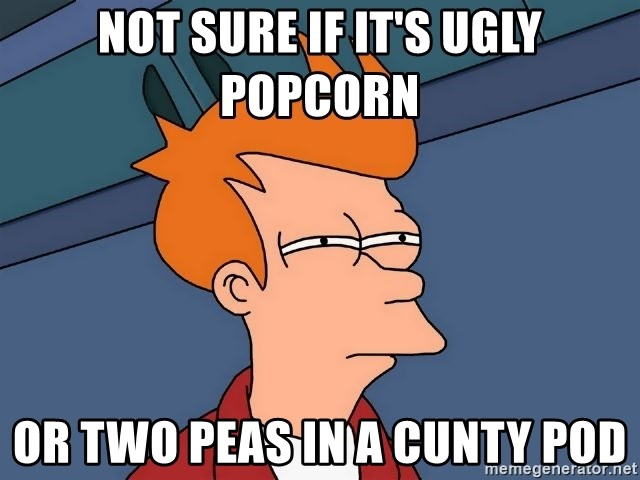 Futurama Fry - Not sure if it's ugly popcorn Or two peas in a cunty pod