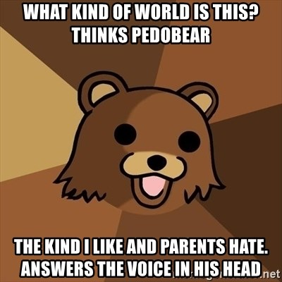 Pedobear - what kind of world is this? thinks pedobear the kind i like and parents hate. answers the voice in his head