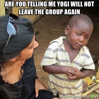 Skeptical 3rd World Kid - Are you telling me yogi will not leave the group again