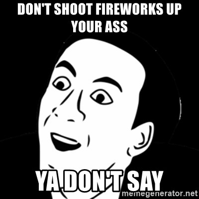 you don't say meme - don't shoot fireworks up your ass ya don't say