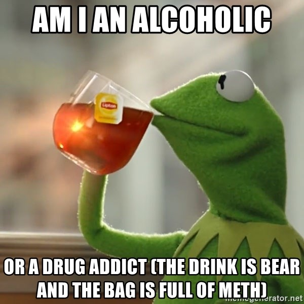 Kermit The Frog Drinking Tea - am i an alcoholic  or a drug addict (the drink is bear and the bag is full of meth)