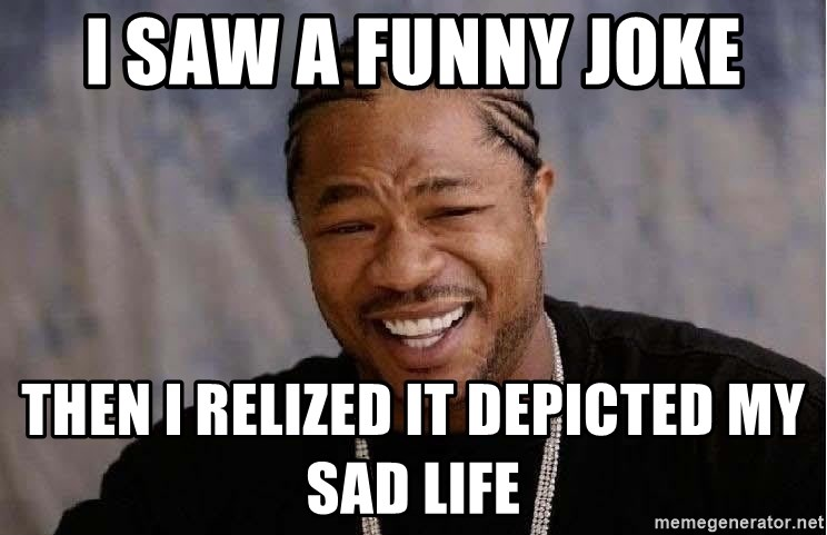 Yo Dawg - i saw a funny joke then i relized it depicted my sad life