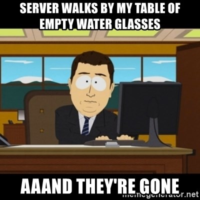and they're gone - server walks by my table of empty water glasses aaand they're gone