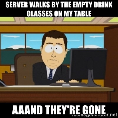 and they're gone - server walks by the empty drink glasses on my table aaand they're gone