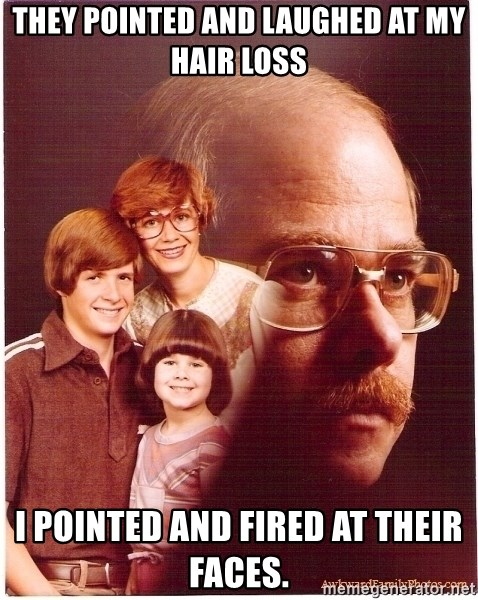 Vengeance Dad - they pointed and laughed at my hair loss i pointed and fired at their faces.