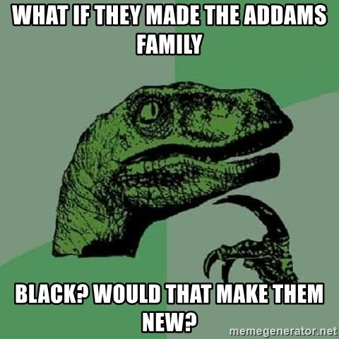 Philosoraptor - What if they made The Addams Family black? Would that make them new?
