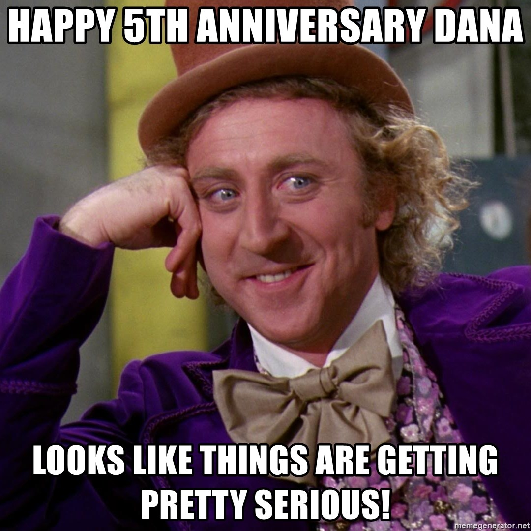 Willy Wonka - Happy 5th Anniversary Dana Looks like things are getting pretty serious!