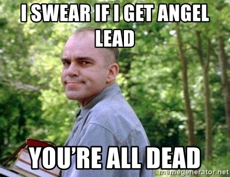 Slingblade Carl - I swear if I get angel lead  You're all dead