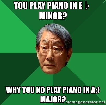 High Expectations Asian Father - You play piano in E♭ minor?  Why you no play piano in A♯ major?