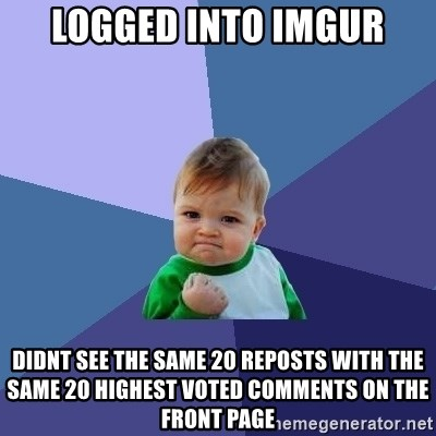 Success Kid - logged into imgur didnt see the same 20 reposts with the same 20 highest voted comments on the front page