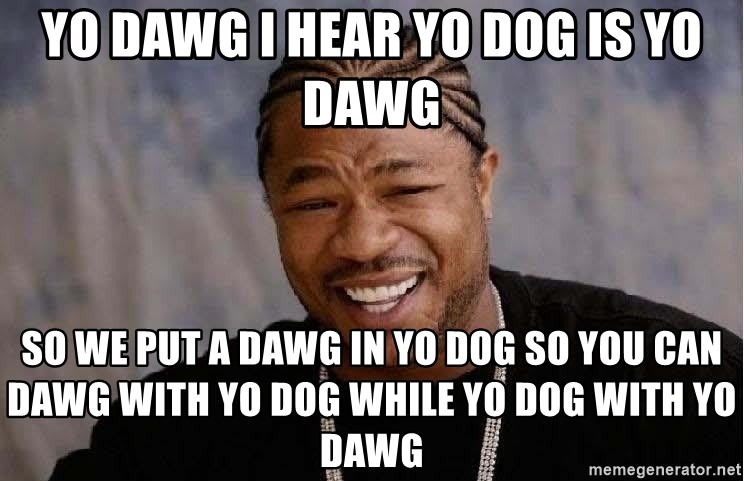 Yo Dawg - yo dawg i hear yo dog is yo dawg So we put a dawg in yo dog so you can dawg with yo dog while yo dog with yo dawg