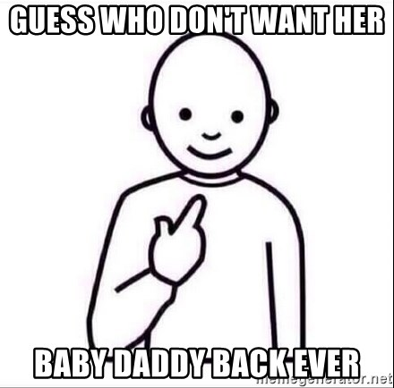 Guess who ? - Guess Who don't want her  Baby Daddy Back EVER