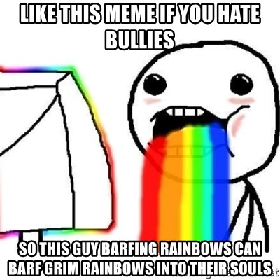 Puking Rainbows - Like this meme if you hate bullies So this guy barfing rainbows can barf grim rainbows into their souls
