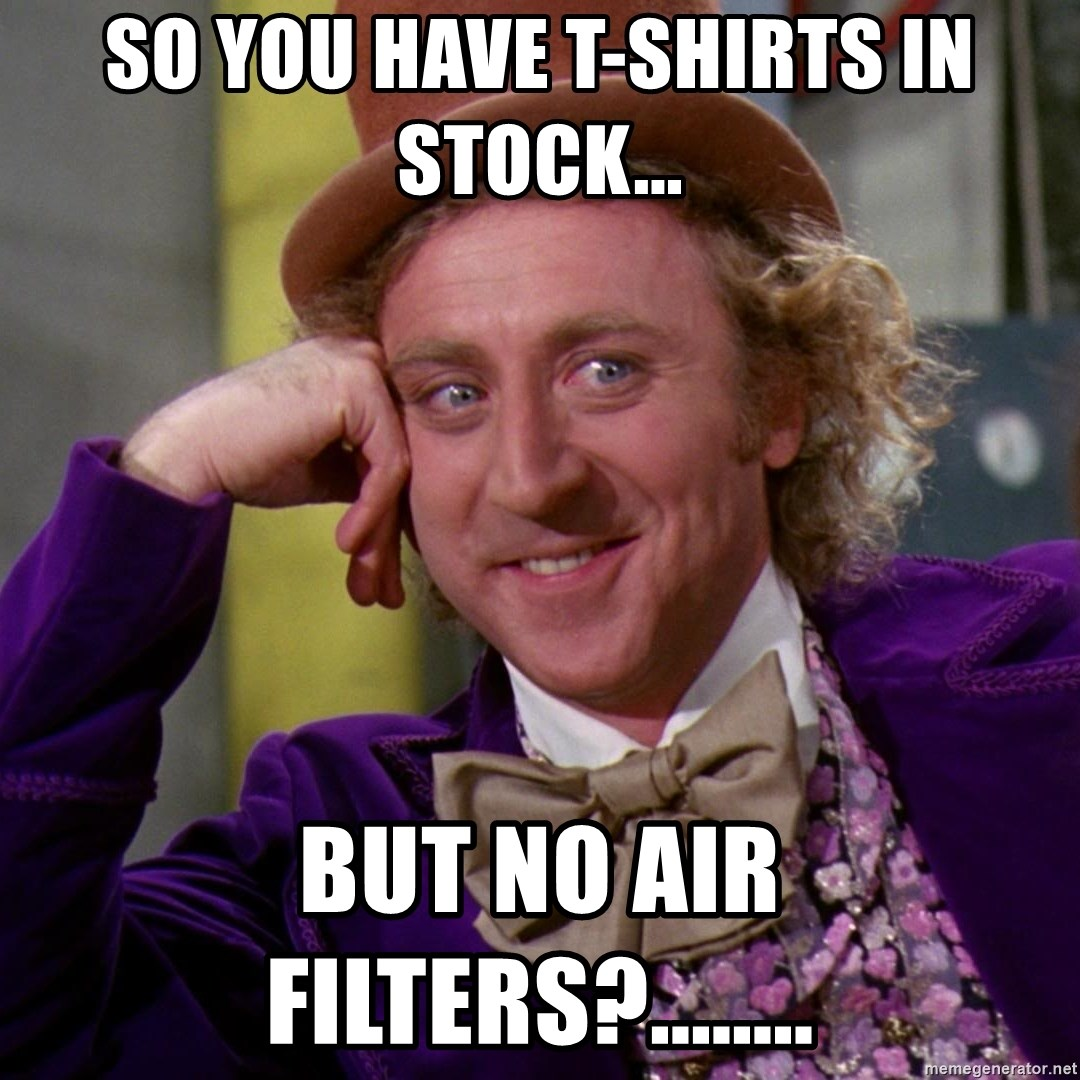 Willy Wonka - SO YOU HAVE T-SHIRTS IN STOCK... BUT NO AIR FILTERS?........