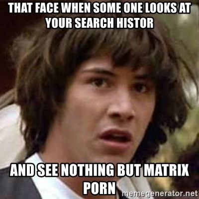Conspiracy Keanu - That face when some one looks at your search histor And see nothing but matrix porn