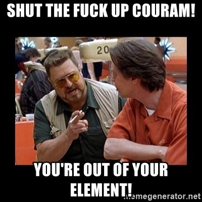 walter sobchak - Shut the Fuck up Couram! You're out of your element!
