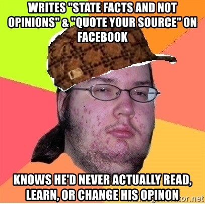 """Scumbag nerd - writes """"state facts and not opinions"""" & """"quote your source"""" on facebook knows he'd never actually read, learn, or change his opinon"""