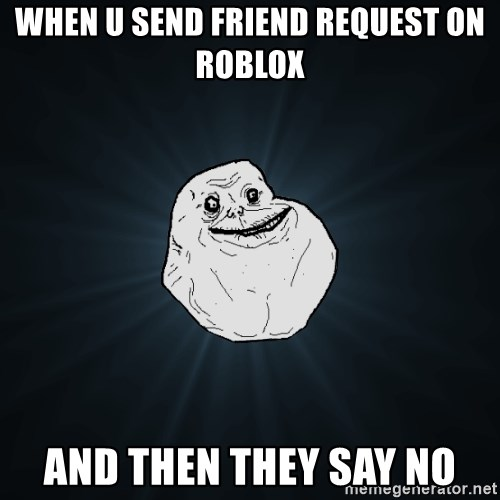 Forever Alone - when u send friend request on roblox and then they say no