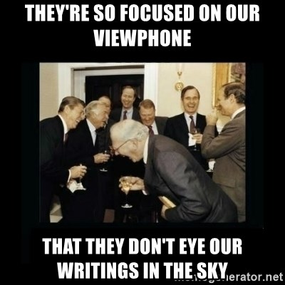 Rich Men Laughing - They're so focused on our viewPhone  that they don't eye our writings in the sky