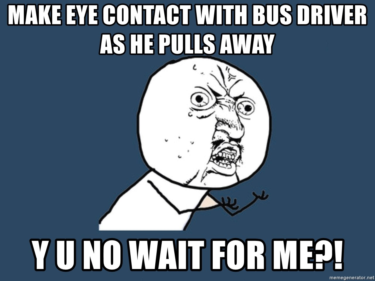 Make eye contact with bus driver as he pulls away Y u no