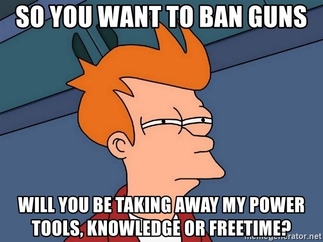 Futurama Fry - So you want to ban guns Will you be taking away my power tools, knowledge or freetime?