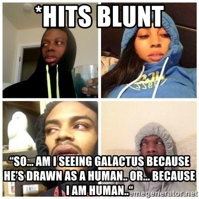 """Hits Blunts - *Hits blunt  """"So... am I seeing Galactus because he's drawn as a human.. or... because I am human.."""""""